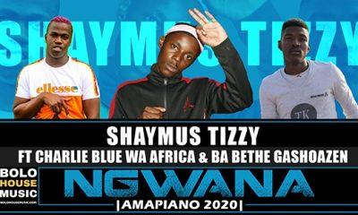 Shaymus Tizzy - Ngwana ft Charlie Blue Wa Africa & Ba Bethe Gashoazen